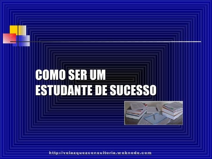 COMO SER UM ESTUDANTE DE SUCESSO http://velazquezconsultoria.webnode.com