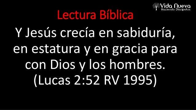 Lectura Bíblica Y Jesús crecía en sabiduría, en estatura y en gracia para con Dios y los hombres. (Lucas 2:52 RV 1995)
