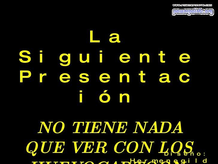 La Siguiente Presentación NO TIENE NADA QUE VER CON LOS  HUEVOCARTOON. Diseño:  Hermenegildo  Alaniz