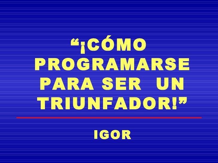 """""""¡CÓMOPROGRAMARSEPARA SER UNTRIUNFADOR!""""    IGOR"""