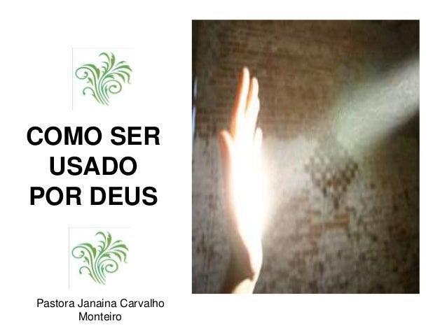 COMO SER USADO POR DEUS Pastora Janaina Carvalho Monteiro