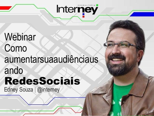 Webinar Como aumentarsuaaudiênciaus ando RedesSociais  Edney Souza | @interney