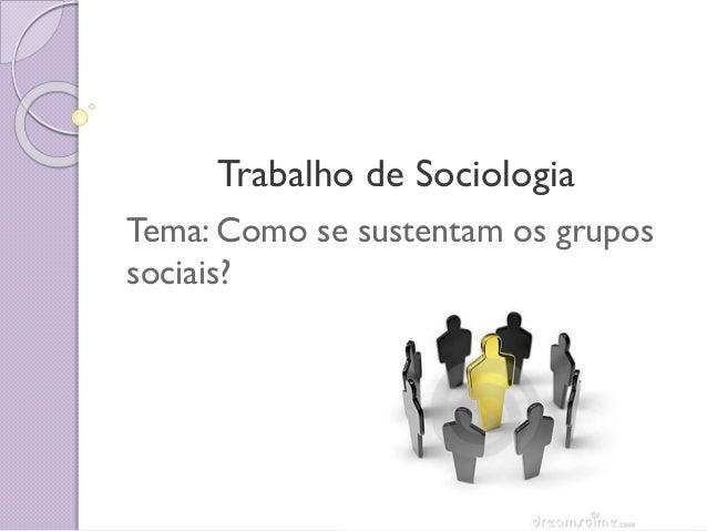 Trabalho de Sociologia Tema: Como se sustentam os grupos sociais?