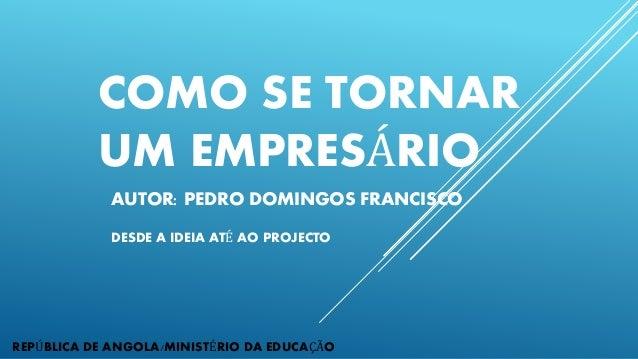 COMO SE TORNAR UM EMPRESÁRIO AUTOR: PEDRO DOMINGOS FRANCISCO DESDE A IDEIA ATÉ AO PROJECTO REPÚBLICA DE ANGOLA/MINISTÉRIO ...