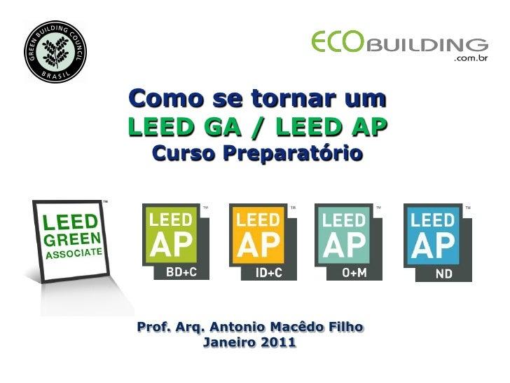 Como se tornar umLEED GA / LEED AP  Curso PreparatórioProf. Arq. Antonio Macêdo Filho          Janeiro 2011