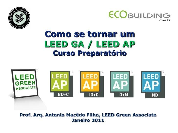 Como se tornar um         LEED GA / LEED AP            Curso PreparatórioProf. Arq. Antonio Macêdo Filho, LEED Green Assoc...