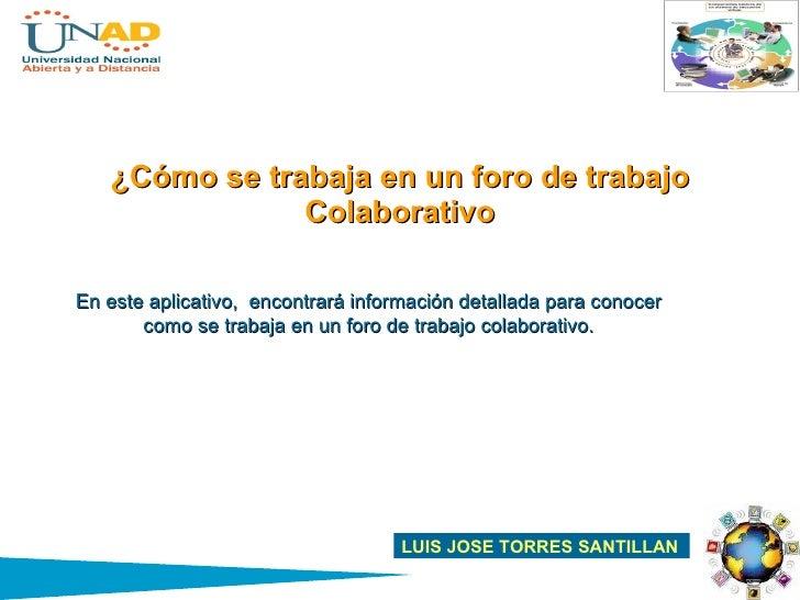 ¿Cómo se trabaja en un foro de trabajo Colaborativo LUIS JOSE TORRES SANTILLAN En este aplicativo,  encontrará información...