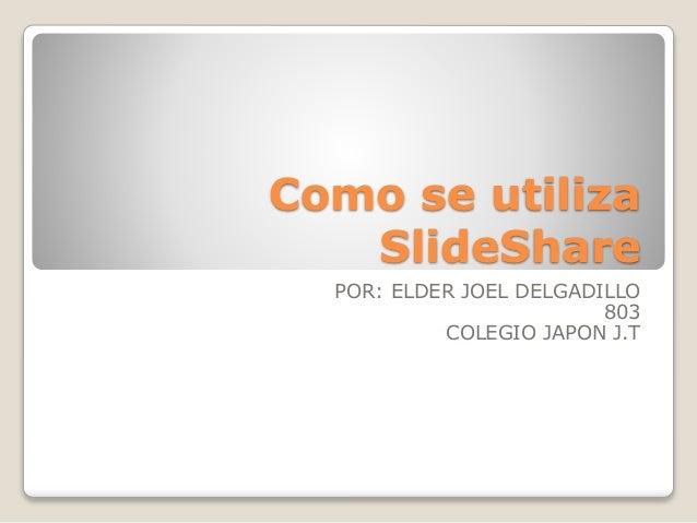 Como se utiliza SlideShare POR: ELDER JOEL DELGADILLO 803 COLEGIO JAPON J.T