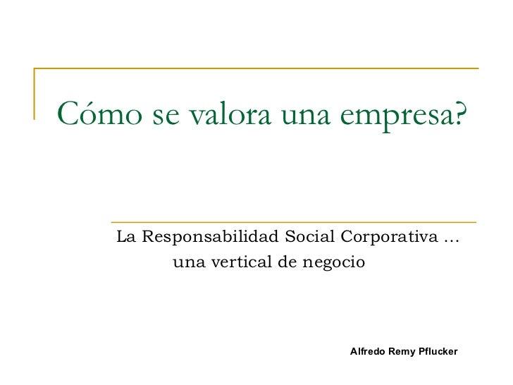 Cómo se valora una empresa? La Responsabilidad Social Corporativa …   una vertical de negocio Alfredo Remy Pflucker