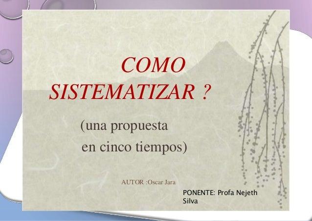 COMO  SISTEMATIZAR ?  (una propuesta  en cinco tiempos)  AUTOR :Oscar Jara  PONENTE: Profa Nejeth  Silva