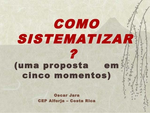 COMO  SISTEMATIZAR  ?  (uma proposta em  cinco momentos)  Oscar Jara  CEP Alfor ja – Costa Rica