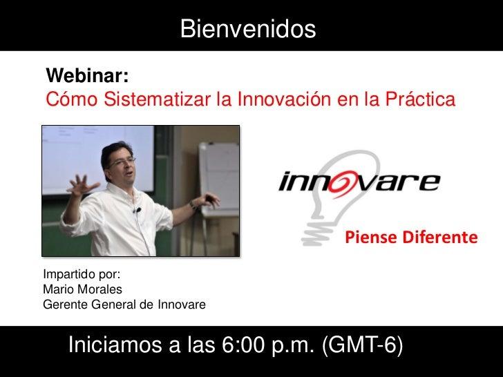 Bienvenidos Webinar: Cómo Sistematizar la Innovación en la Práctica                                         Piense Diferen...