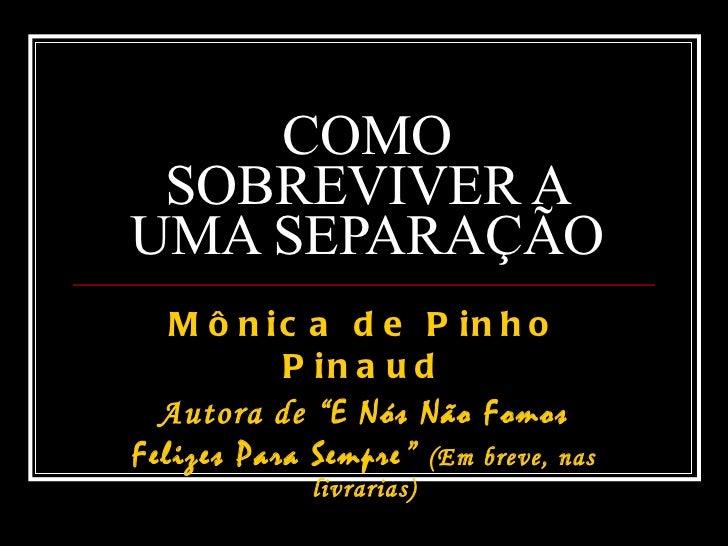 """COMO SOBREVIVER A UMA SEPARAÇÃO Mônica de Pinho Pinaud Autora de """" E Nós Não Fomos Felizes Para Sempre """"  (Em breve, nas l..."""