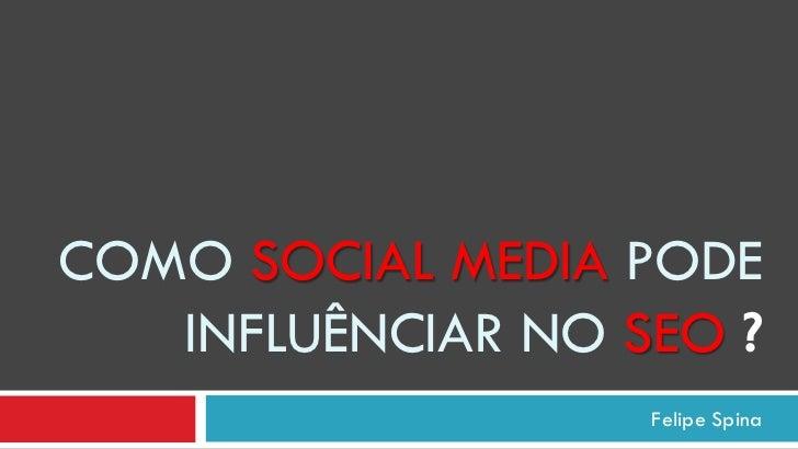 COMO SOCIAL MEDIA PODE   INFLUÊNCIAR NO SEO ?                   Felipe Spina