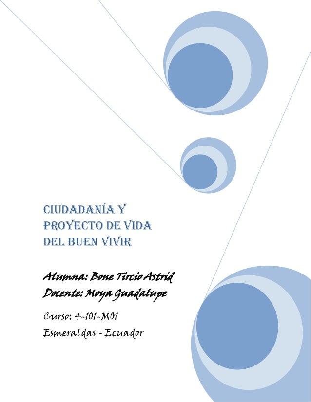 Ciudadanía yproyecto de vidadel buen vivirAlumna: Bone Tircio AstridDocente: Moya GuadalupeCurso: 4-101-M01Esmeraldas - Ec...