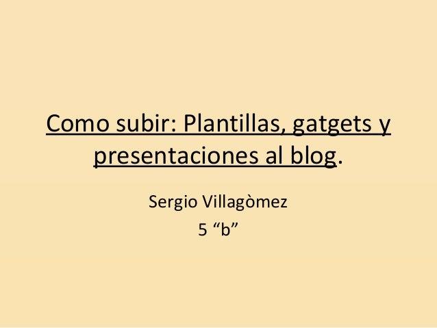 """Como subir: Plantillas, gatgets y presentaciones al blog. Sergio Villagòmez 5 """"b"""""""