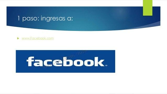 1 paso: ingresas a:   www.Facebook.com