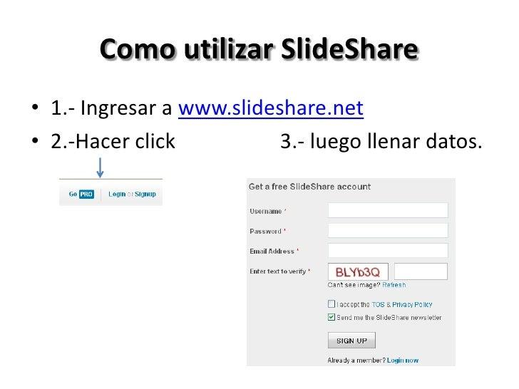 Como utilizar SlideShare• 1.- Ingresar a www.slideshare.net• 2.-Hacer click           3.- luego llenar datos.