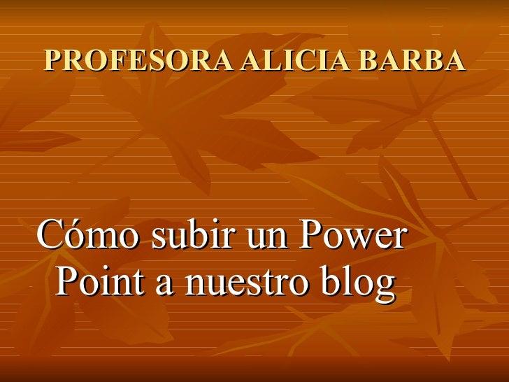 PROFESORA ALICIA BARBA <ul><li>Cómo subir un Power Point a nuestro blog </li></ul>