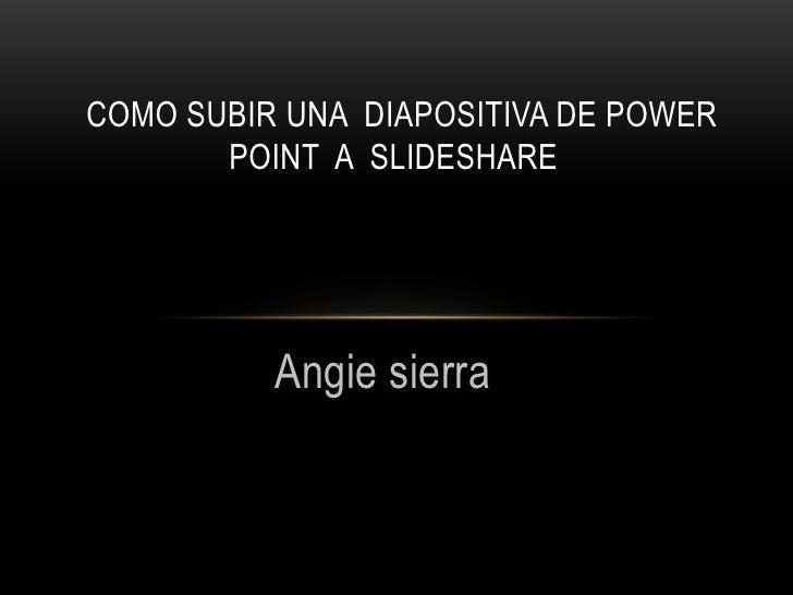 Angie sierra <br />Como subir una  diapositiva de power point  a  slideshare <br />
