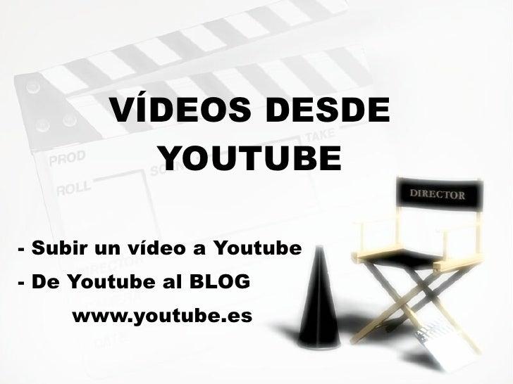 VÍDEOS DESDE           YOUTUBE  - Subir un vídeo a Youtube - De Youtube al BLOG     www.youtube.es