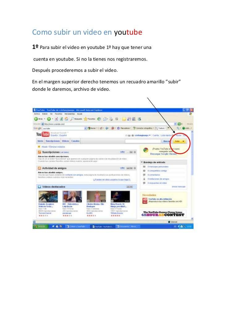 Como subir un video en youtube 1º Para subir el video en youtube 1º hay que tener una cuenta en youtube. Si no la tienes n...