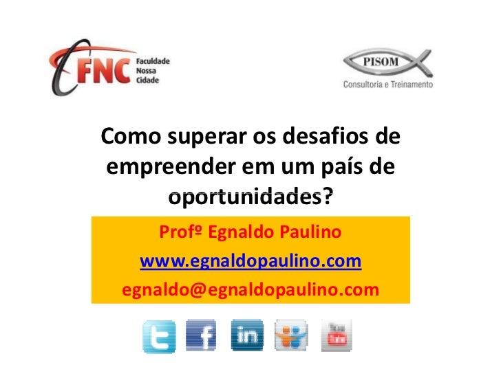 Como superar os desafios deempreender em um país de     oportunidades?     Profº Egnaldo Paulino   www.egnaldopaulino.com ...