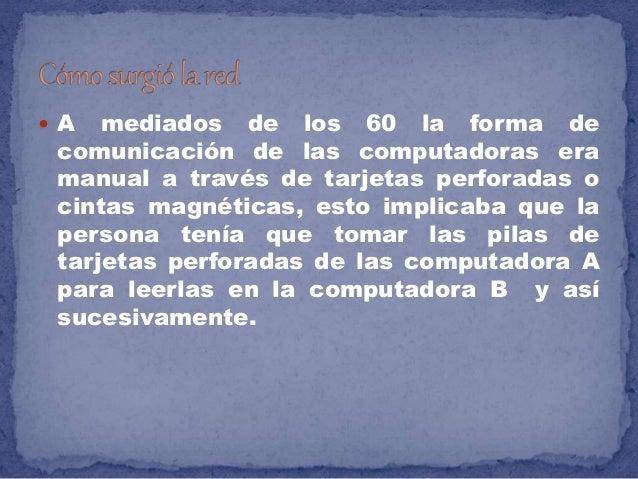  A mediados de los 60 la forma de comunicación de las computadoras era manual a través de tarjetas perforadas o cintas ma...