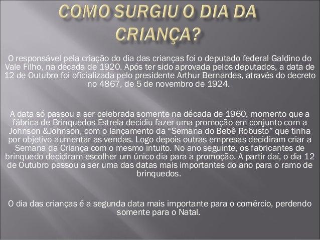 O responsável pela criação do dia das crianças foi o deputado federal Galdino do Vale Filho, na década de 1920. Após ter s...