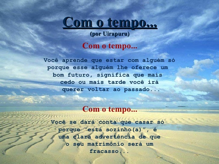 Com o tempo...            (por Uirapuru)          Com o tempo...Você aprende que estar com alguém só porque esse alguém lh...
