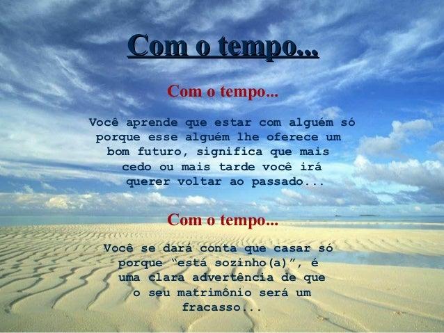 Com o tempo...          Com o tempo...Você aprende que estar com alguém só porque esse alguém lhe oferece um   bom futuro,...