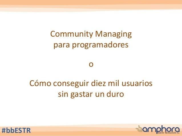 Community Managing para programadores o Cómo conseguir diez mil usuarios sin gastar un duro #bbESTR