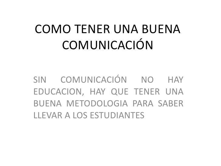 COMO TENER UNA BUENA COMUNICACIÓN <br />SIN COMUNICACIÓN NO HAY EDUCACION, HAY QUE TENER UNA BUENA METODOLOGIA PARA SABER ...