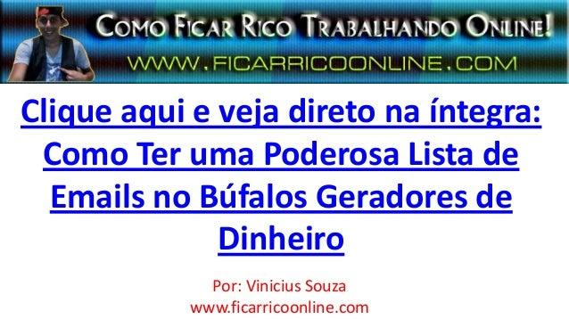 Clique aqui e veja direto na íntegra:Como Ter uma Poderosa Lista deEmails no Búfalos Geradores deDinheiroPor: Vinicius Sou...