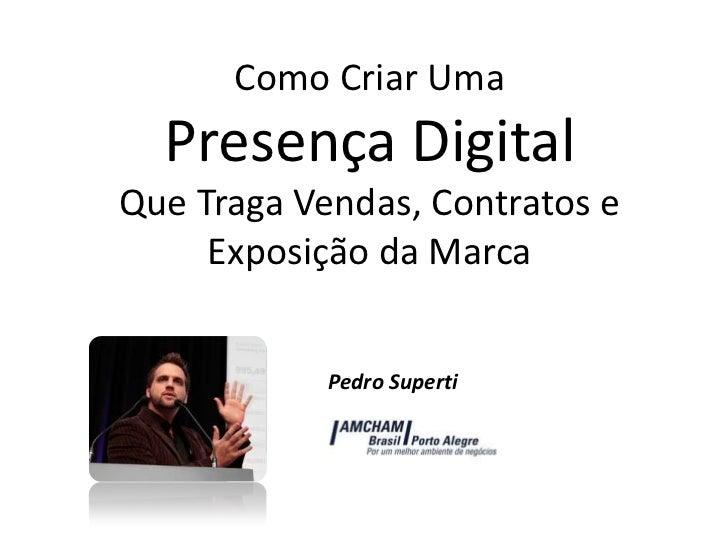 Como Criar Uma Presença Digital Que Traga Vendas, Contratos e Exposição da Marca<br />Pedro Superti<br />