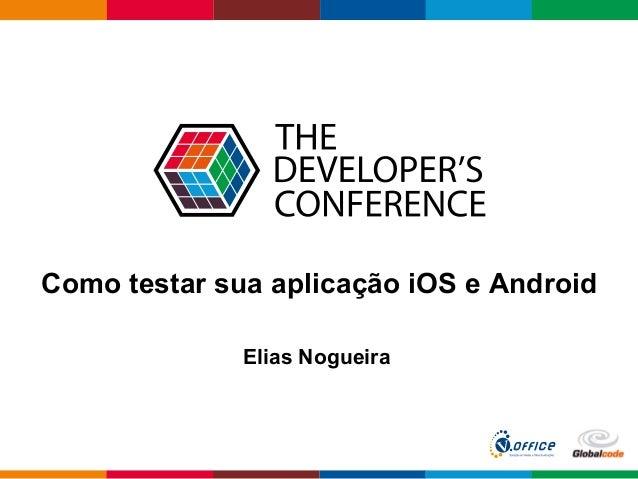 Globalcode  –  Open4education Como testar sua aplicação iOS e Android Elias Nogueira