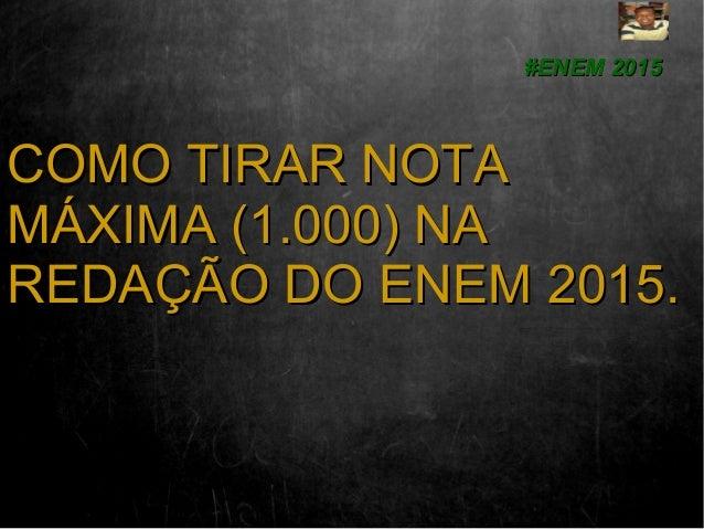 COMO TIRAR NOTACOMO TIRAR NOTA MÁXIMA (1.000) NAMÁXIMA (1.000) NA REDAÇÃO DO ENEM 2015.REDAÇÃO DO ENEM 2015. #ENEM 2015#EN...