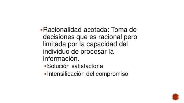Racionalidad acotada: Toma de decisiones que es racional pero limitada por la capacidad del individuo de procesar la info...