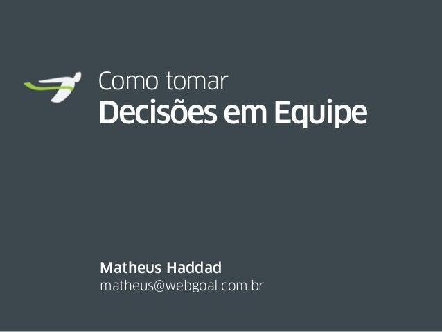 Como tomar Decisões em Equipe matheus@webgoal.com.br Matheus Haddad