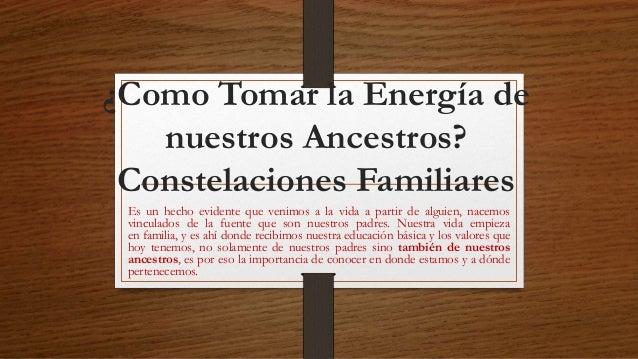 ¿Como Tomar la Energía de  nuestros Ancestros?  Constelaciones Familiares  Es un hecho evidente que venimos a la vida a pa...