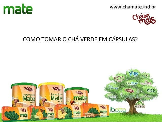 www.chamate.ind.brCOMO TOMAR O CHÁ VERDE EM CÁPSULAS?