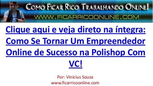 Clique aqui e veja direto na íntegra:Como Se Tornar Um EmpreendedorOnline de Sucesso na Polishop ComVC!Por: Vinicius Souza...