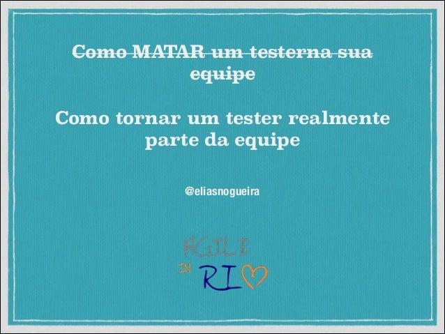 Como MATAR um testerna sua equipe Como tornar um tester realmente parte da equipe @eliasnogueira