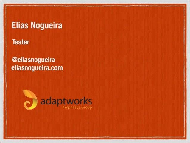 Elias Nogueira Tester @eliasnogueira eliasnogueira.com