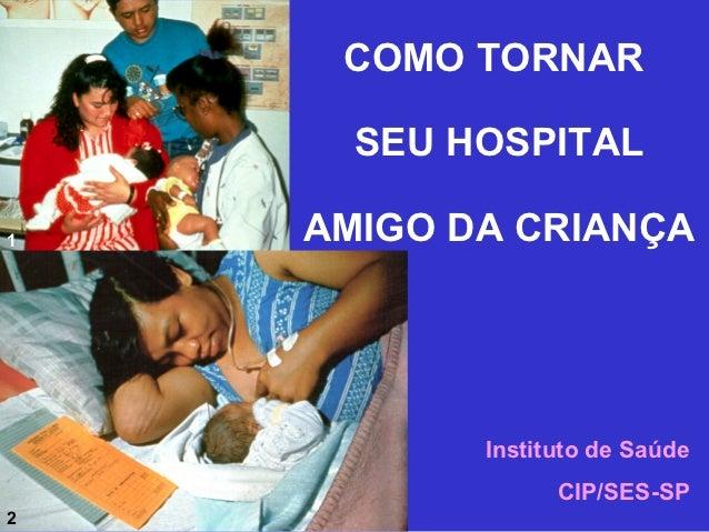 COMO TORNAR      SEU HOSPITAL1   AMIGO DA CRIANÇA           Instituto de Saúde                 CIP/SES-SP2