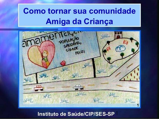 Como tornar sua comunidade    Amiga da Criança                                     1   Instituto de Saúde/CIP/SES-SP 1
