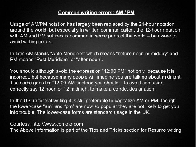 Common writing errors: AM / PMUsage of AM/PM notation has largely been replaced by the 24-hour notationaround the world, b...