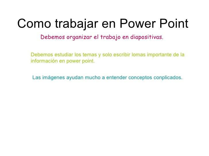 Como trabajar en Power Point Debemos organizar el trabajo en diapositivas. Debemos estudiar los temas y solo escribir loma...