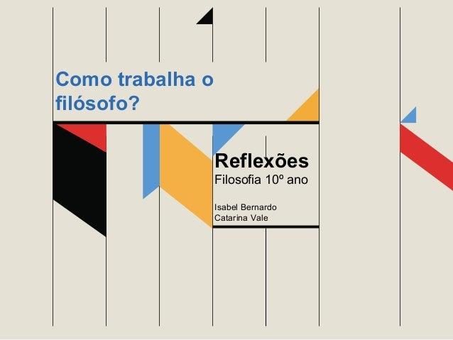 Reflexões Filosofia 10º ano Isabel Bernardo Catarina Vale Como trabalha o filósofo?