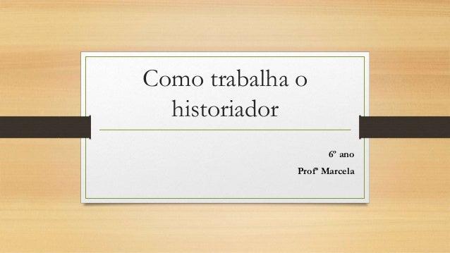 Como trabalha o historiador 6º ano Profª Marcela